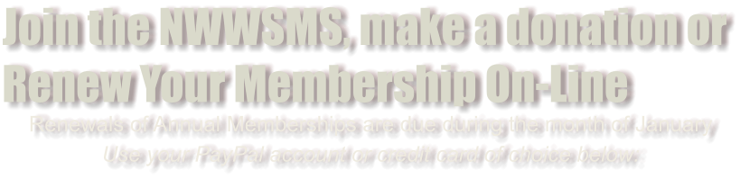 Join the NWWSMS, make a donation or Renew Your Membership On-Line Renewals of Annual Memberships are due during the month of January Use your PayPal account or credit card of choice below: